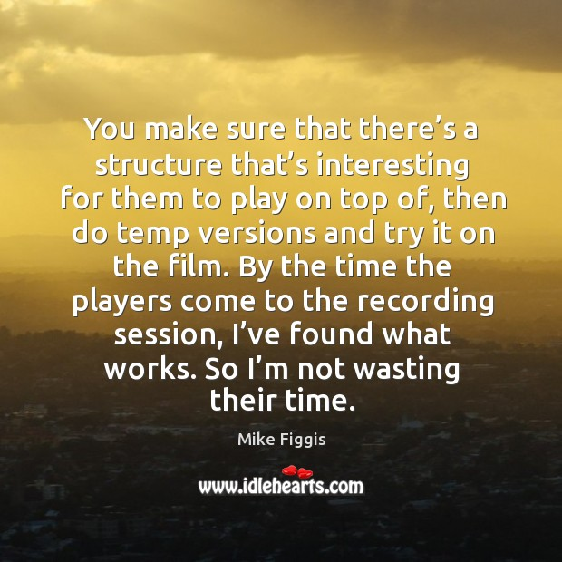 You make sure that there's a structure that's interesting for them to play on top of Mike Figgis Picture Quote