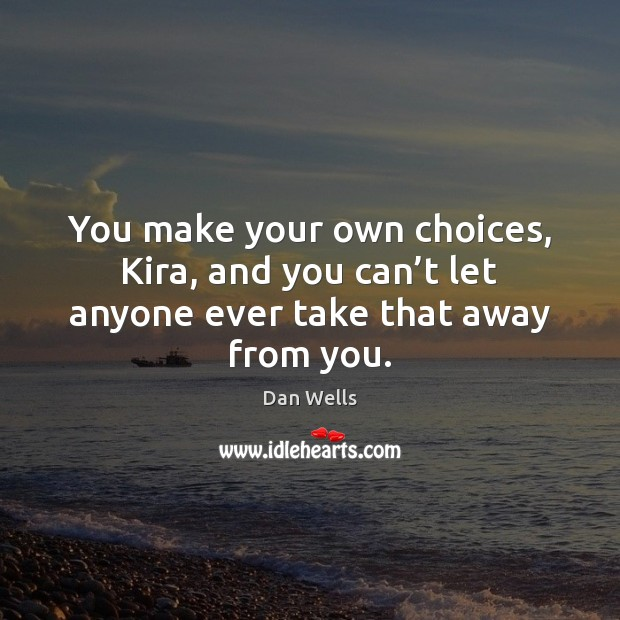 You make your own choices, Kira, and you can't let anyone ever take that away from you. Dan Wells Picture Quote
