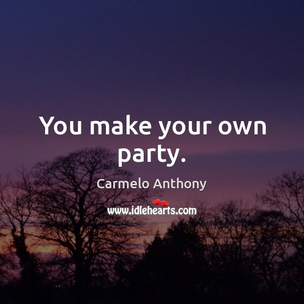 You make your own party. Carmelo Anthony Picture Quote
