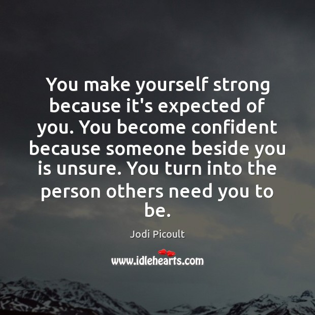 You make yourself strong because it's expected of you. You become confident Image