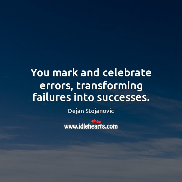 You mark and celebrate errors, transforming failures into successes. Dejan Stojanovic Picture Quote