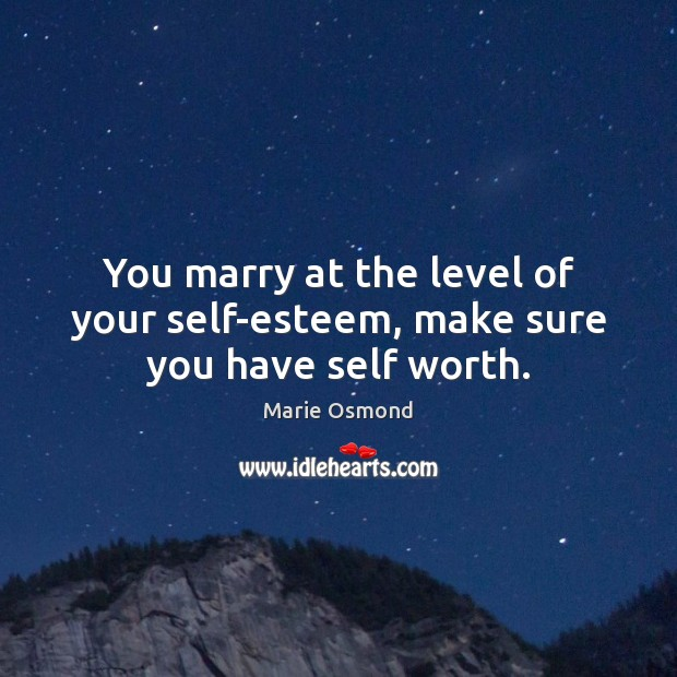 You marry at the level of your self-esteem, make sure you have self worth. Image