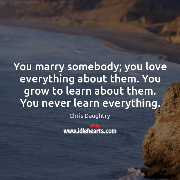 You marry somebody; you love everything about them. You grow to learn Image