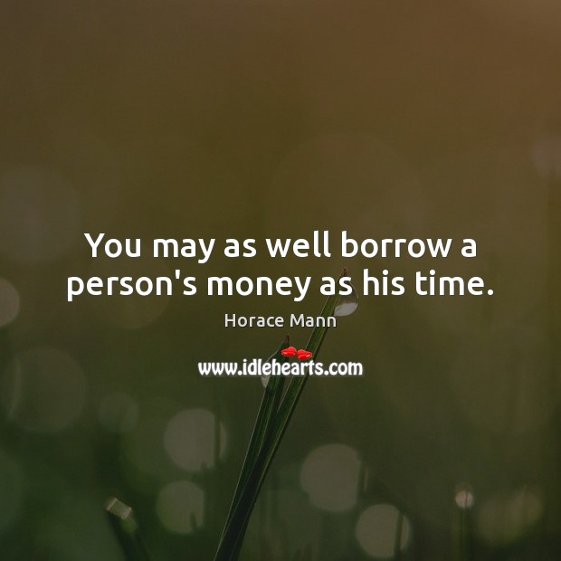 You may as well borrow a person's money as his time. Image