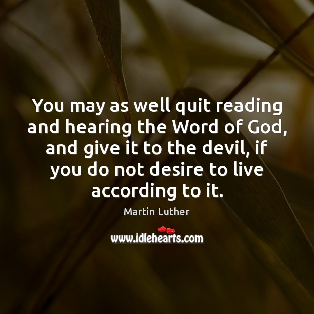 You may as well quit reading and hearing the Word of God, Image
