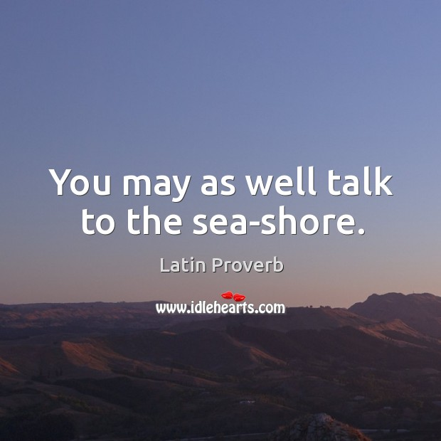 Image, You may as well talk to the sea-shore.