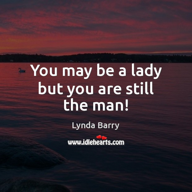 You may be a lady but you are still the man! Image