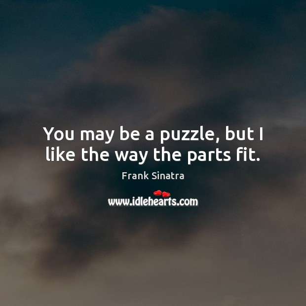 You may be a puzzle, but I like the way the parts fit. Frank Sinatra Picture Quote
