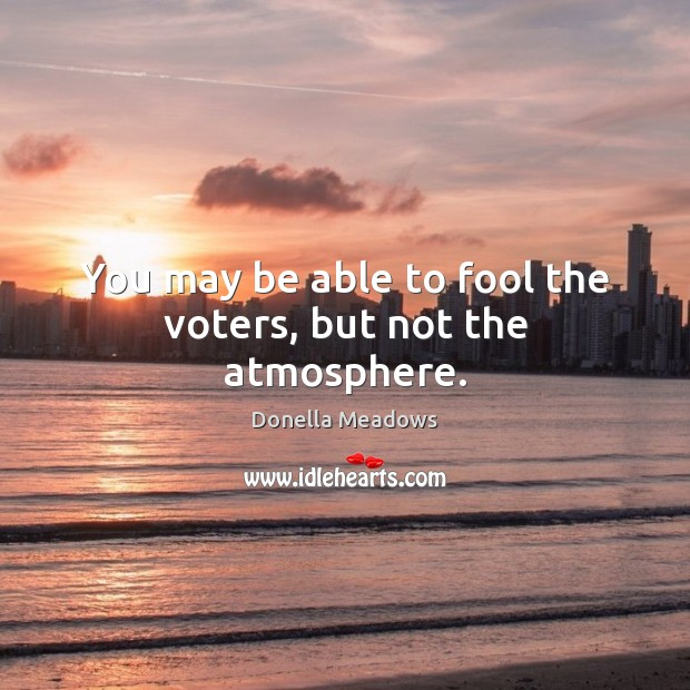 You may be able to fool the voters, but not the atmosphere. Donella Meadows Picture Quote