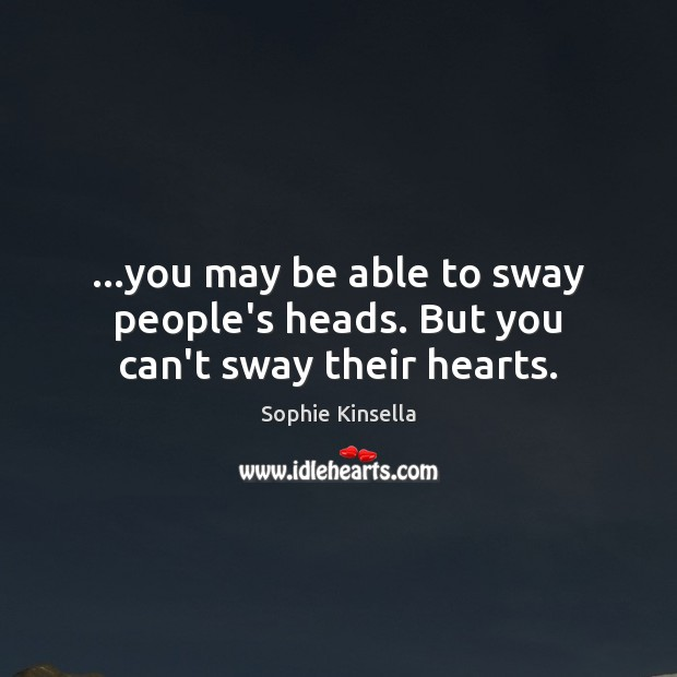 …you may be able to sway people's heads. But you can't sway their hearts. Image