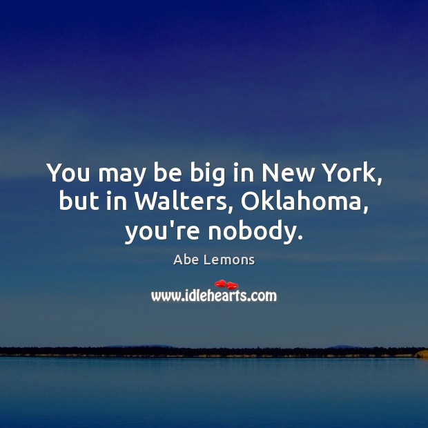 You may be big in New York, but in Walters, Oklahoma, you're nobody. Abe Lemons Picture Quote