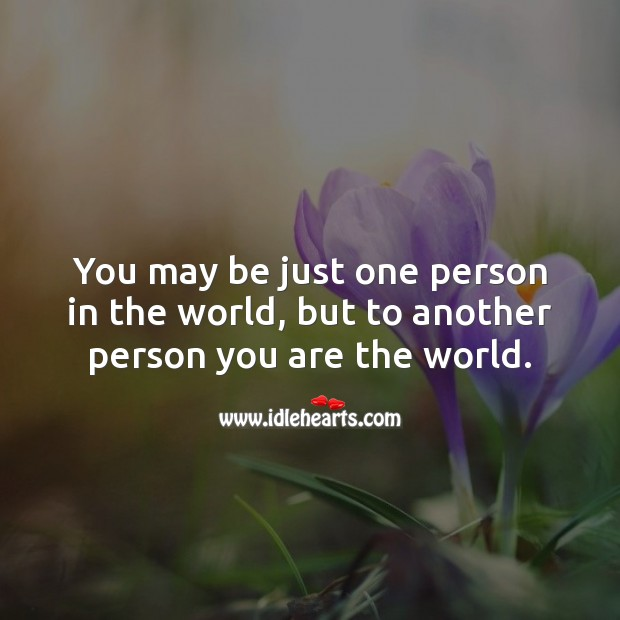 Image, You may be just one person in the world, but to another person you are the world.