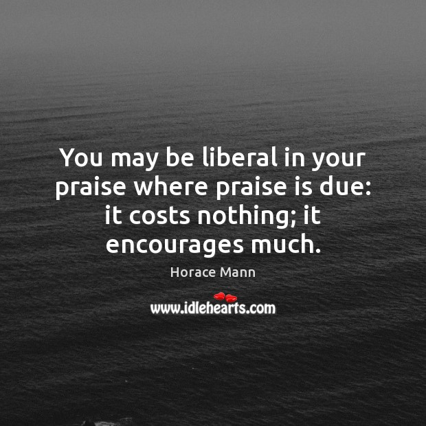 You may be liberal in your praise where praise is due: it Horace Mann Picture Quote