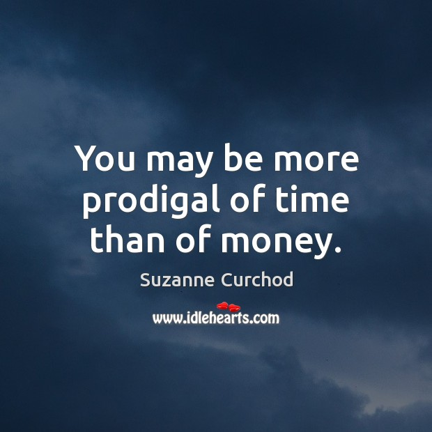 You may be more prodigal of time than of money. Suzanne Curchod Picture Quote