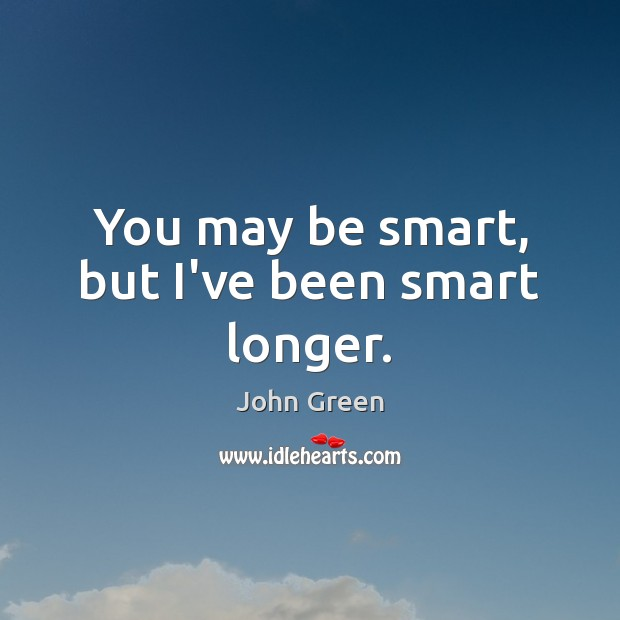 Image, You may be smart, but I've been smart longer.