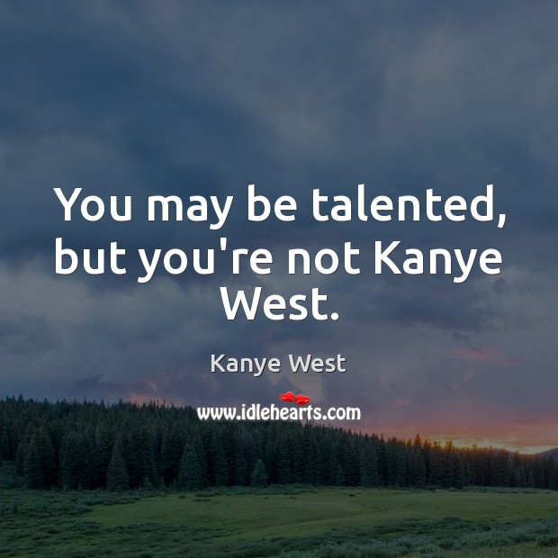 You may be talented, but you're not Kanye West. Image