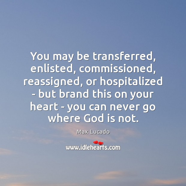 You may be transferred, enlisted, commissioned, reassigned, or hospitalized – but brand Max Lucado Picture Quote