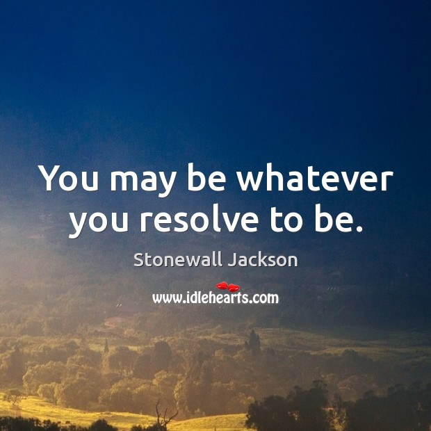 You may be whatever you resolve to be. Image