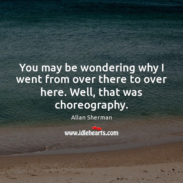 You may be wondering why I went from over there to over here. Well, that was choreography. Image