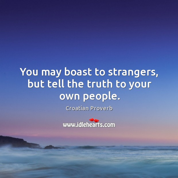 You may boast to strangers, but tell the truth to your own people. Croatian Proverbs Image