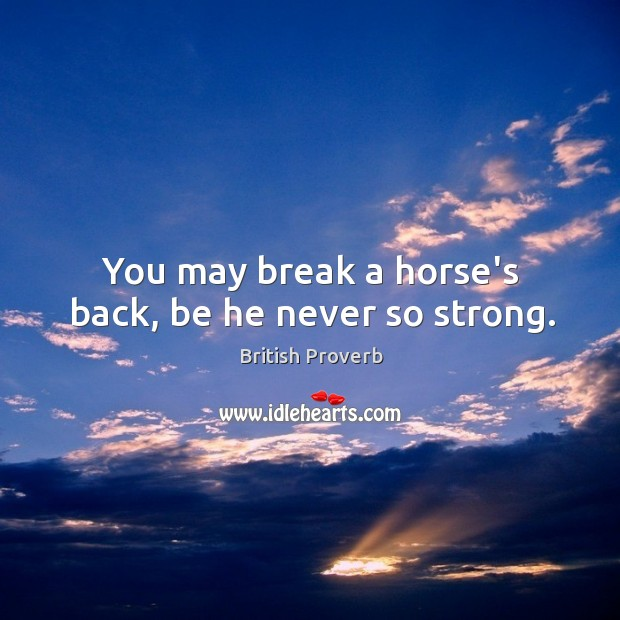 Image, You may break a horse's back, be he never so strong.