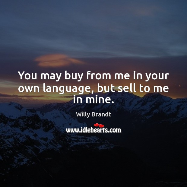 You may buy from me in your own language, but sell to me in mine. Image