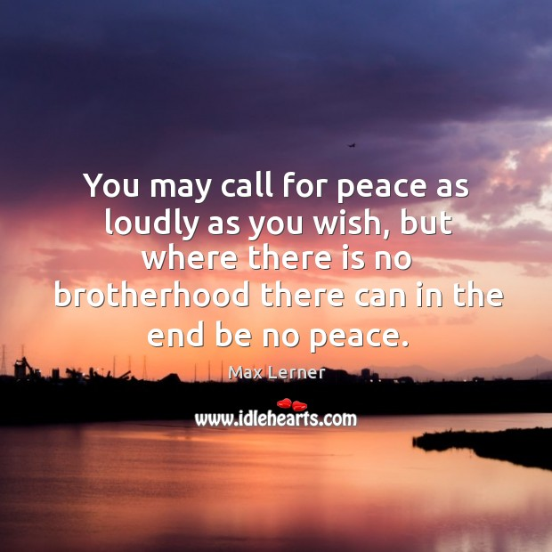 You may call for peace as loudly as you wish Max Lerner Picture Quote