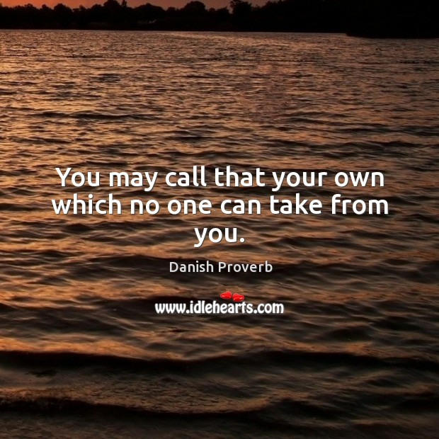 Image, You may call that your own which no one can take from you.