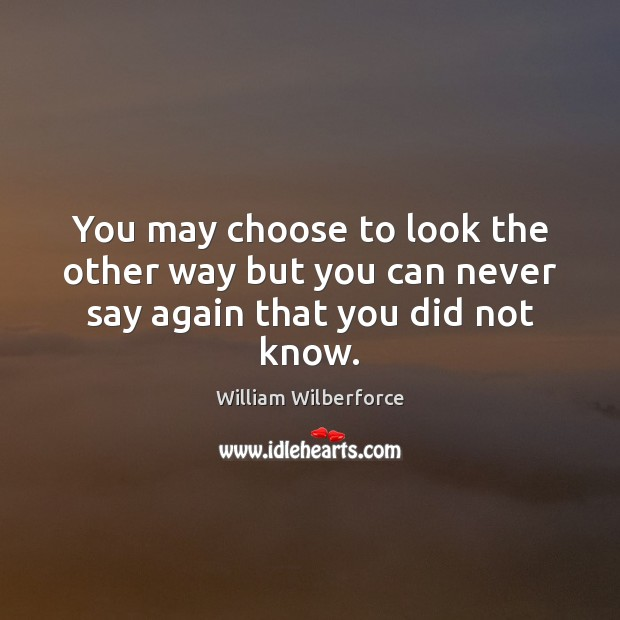 You may choose to look the other way but you can never say again that you did not know. Image