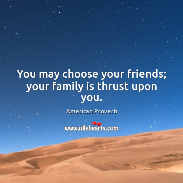 You may choose your friends; your family is thrust upon you. Image