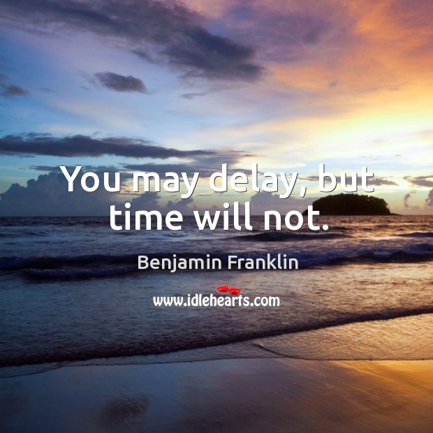 Image, You may delay, but time will not.