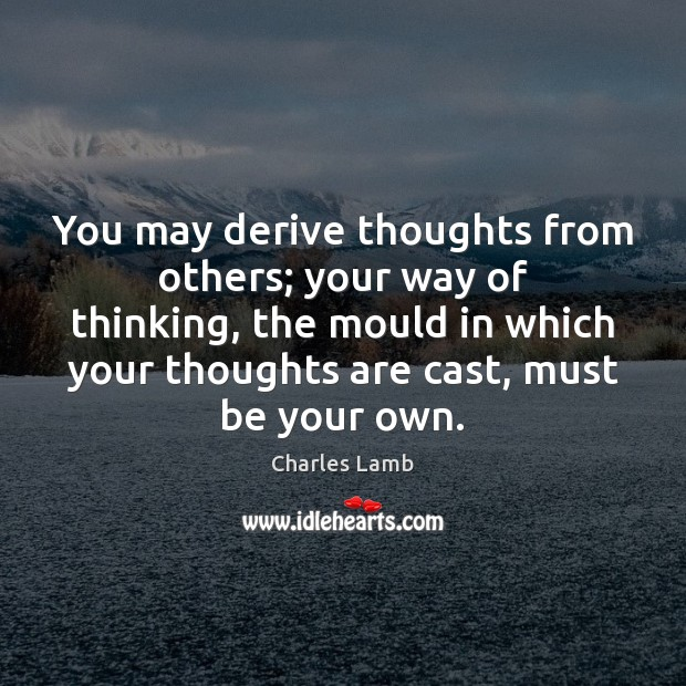 You may derive thoughts from others; your way of thinking, the mould Charles Lamb Picture Quote