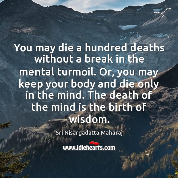 You may die a hundred deaths without a break in the mental Image