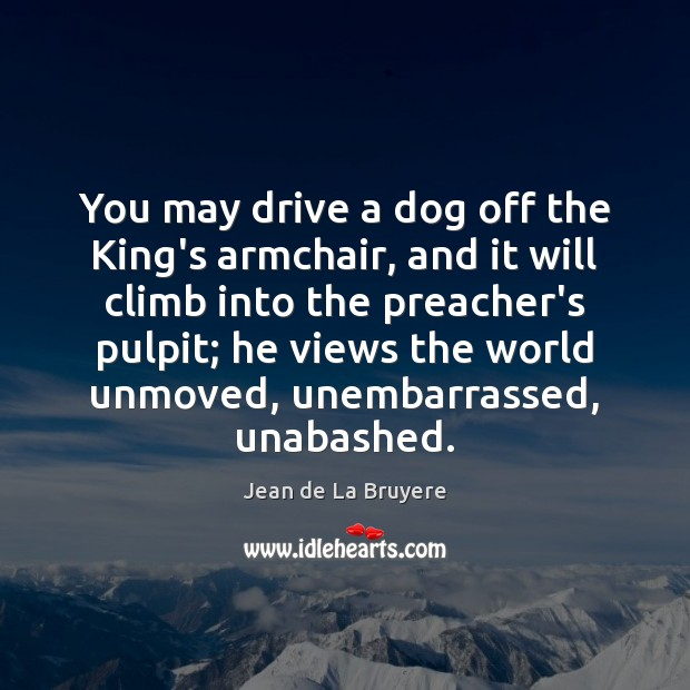 You may drive a dog off the King's armchair, and it will Image