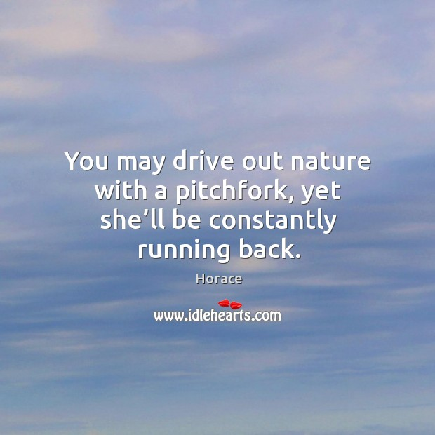 You may drive out nature with a pitchfork, yet she'll be constantly running back. Image