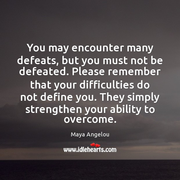 You may encounter many defeats, but you must not be defeated. Please Image