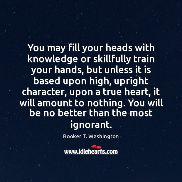 Image, You may fill your heads with knowledge or skillfully train your hands,