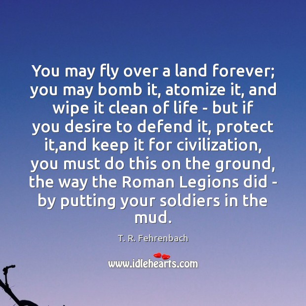 You may fly over a land forever; you may bomb it, atomize T. R. Fehrenbach Picture Quote