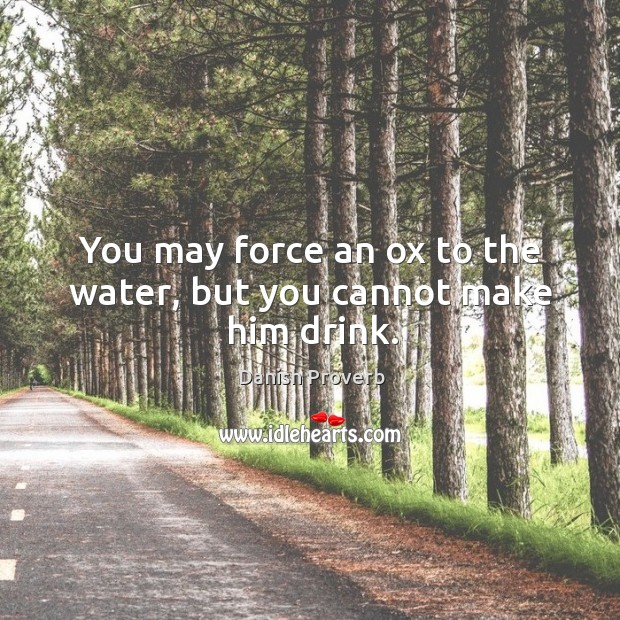 Image, You may force an ox to the water, but you cannot make him drink.
