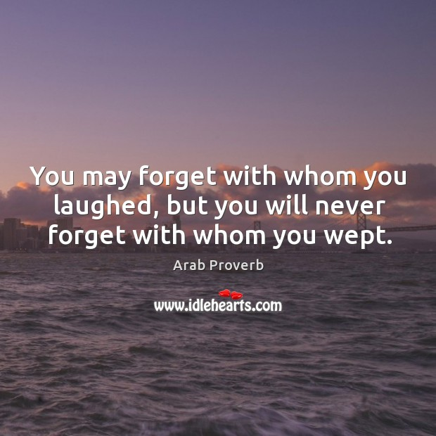 You may forget with whom you laughed, but you will never forget with whom you wept. Arab Proverbs Image