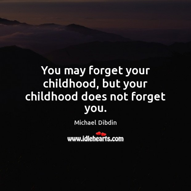 You may forget your childhood, but your childhood does not forget you. Image