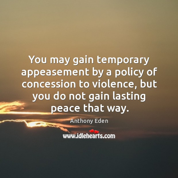 You may gain temporary appeasement by a policy of concession to violence, but you do not gain lasting peace that way. Image