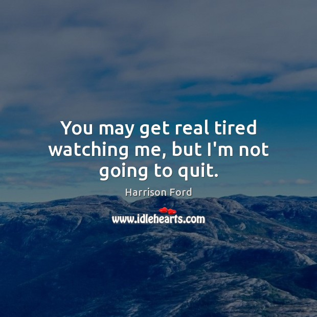 Image, You may get real tired watching me, but I'm not going to quit.