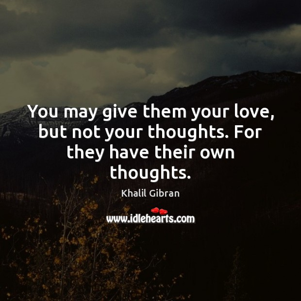 Image, You may give them your love, but not your thoughts. For they have their own thoughts.