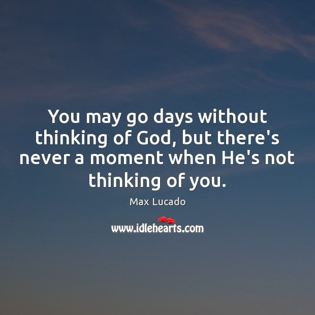 You may go days without thinking of God, but there's never a Max Lucado Picture Quote