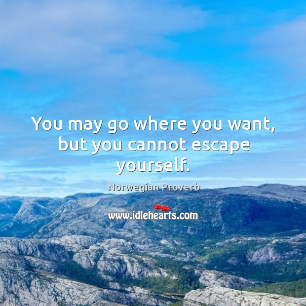 You may go where you want, but you cannot escape yourself. Norwegian Proverbs Image