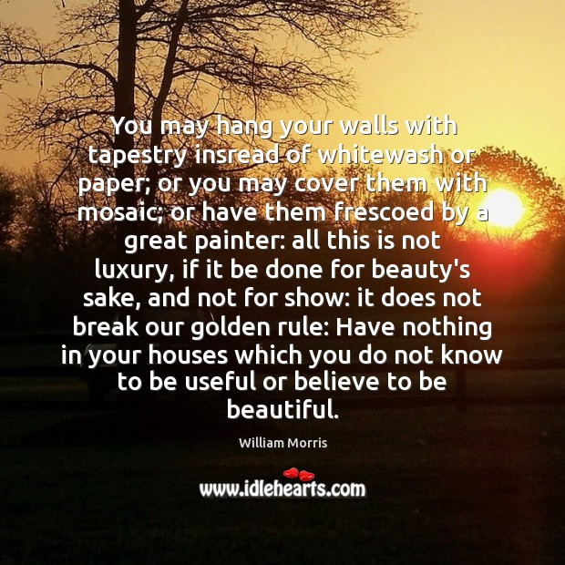 You may hang your walls with tapestry insread of whitewash or paper; William Morris Picture Quote