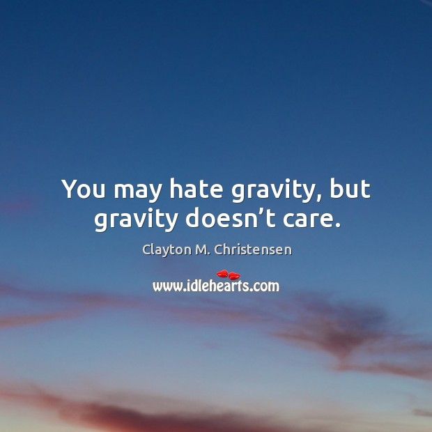Image, You may hate gravity, but gravity doesn't care.