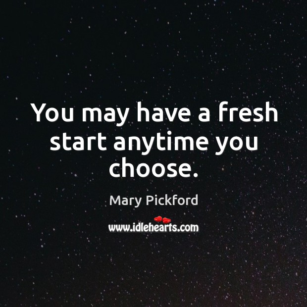 You may have a fresh start anytime you choose. Image