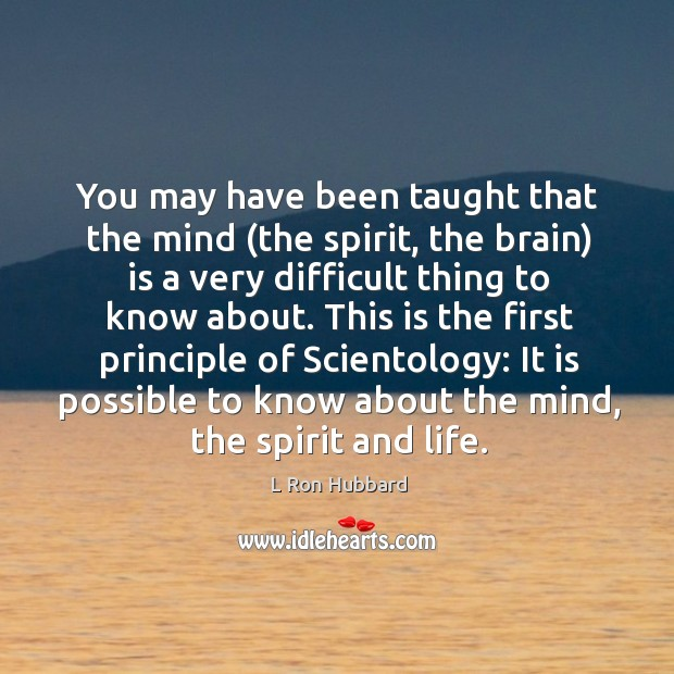 You may have been taught that the mind (the spirit, the brain) is a very difficult thing to know about. Image